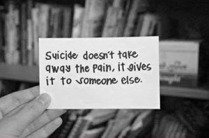 Suicide doesn't take away the pain..it multiples and gives it to all those who love you.
